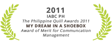 Award of Merit for Communication Management, My Dream in a Shoebox, The Philippine Quill Awards 2011